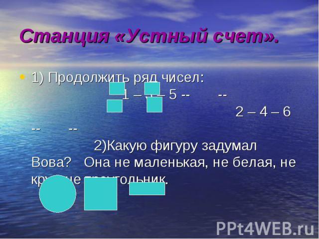 1) Продолжить ряд чисел: 1 – 3 – 5 -- -- 2 – 4 – 6 -- -- 2)Какую фигуру задумал Вова? Она не маленькая, не белая, не круг, не треугольник. 1) Продолжить ряд чисел: 1 – 3 – 5 -- -- 2 – 4 – 6 -- -- 2)Какую фигуру задумал Вова? Она не маленькая, не бел…