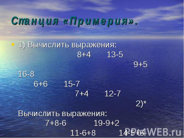 1) Вычислить выражения: 8+4 13-5 9+5 16-8 6+6 15-7 7+4 12-7 2)* Вычислить выражения: 7+8-6 19-9+2 11-6+8 14-5+6 9+7-8 2+5-7 1) Вычислить выражения: 8+4 13-5 9+5 16-8 6+6 15-7 7+4 12-7 2)* Вычислить выражения: 7+8-6 19-9+2 11-6+8 14-5+6 9+7-8 2+5-7