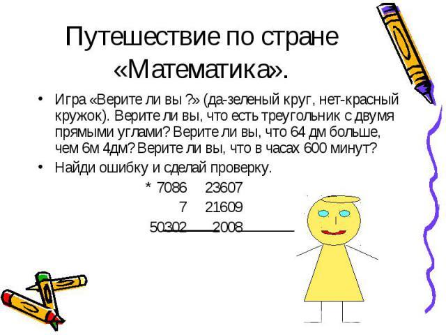 Игра «Верите ли вы ?» (да-зеленый круг, нет-красный кружок). Верите ли вы, что есть треугольник с двумя прямыми углами? Верите ли вы, что 64 дм больше, чем 6м 4дм? Верите ли вы, что в часах 600 минут? Игра «Верите ли вы ?» (да-зеленый круг, нет-крас…