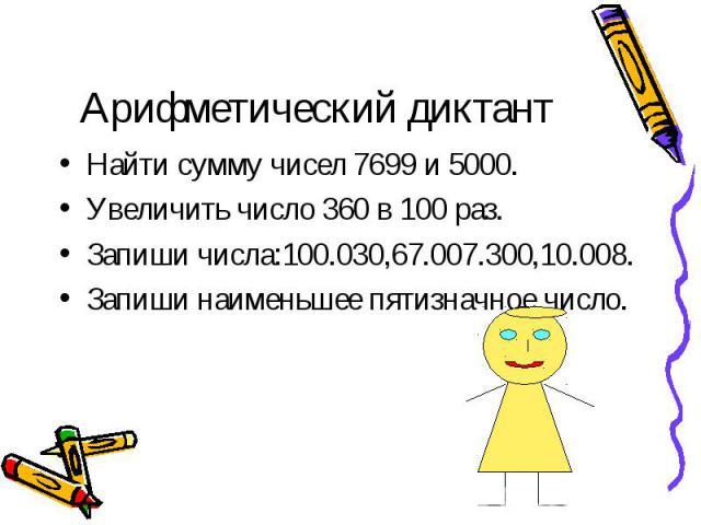 Найти сумму чисел 7699 и 5000. Найти сумму чисел 7699 и 5000. Увеличить число 360 в 100 раз. Запиши числа:100.030,67.007.300,10.008. Запиши наименьшее пятизначное число.