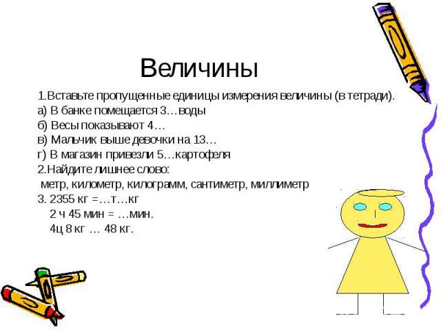 1.Вставьте пропущенные единицы измерения величины (в тетради). 1.Вставьте пропущенные единицы измерения величины (в тетради). а) В банке помещается 3…воды б) Весы показывают 4… в) Мальчик выше девочки на 13… г) В магазин привезли 5…картофеля 2.Найди…