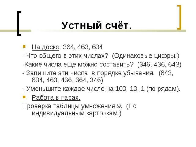 На доске: 364, 463, 634 На доске: 364, 463, 634 - Что общего в этих числах? (Одинаковые цифры.) -Какие числа ещё можно составить? (346, 436, 643) - Запишите эти числа в порядке убывания. (643, 634, 463, 436, 364, 346) - Уменьшите каждое число на 100…