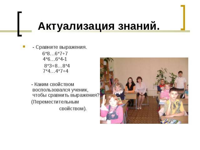 - Сравните выражения. - Сравните выражения. 6*8…6*7+7 4*6…6*4-1 8*3+8…8*4 7*4…4*7+4 - Каким свойством воспользовался ученик, чтобы сравнить выражения? (Переместительным свойством).