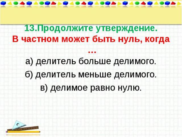 а) делитель больше делимого. а) делитель больше делимого. б) делитель меньше делимого. в) делимое равно нулю.