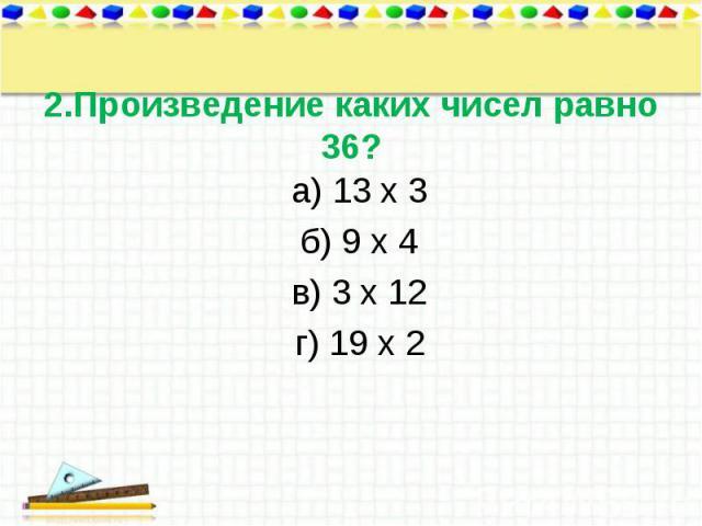 а) 13 х 3 а) 13 х 3 б) 9 х 4 в) 3 х 12 г) 19 х 2