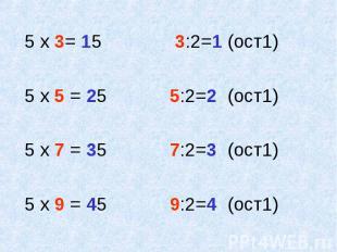 5 х 3= 15 3:2=1 (ост1) 5 х 5 = 25 5:2=2 (ост1) 5 х 7 = 35 7:2=3 (ост1) 5 х 9 = 4