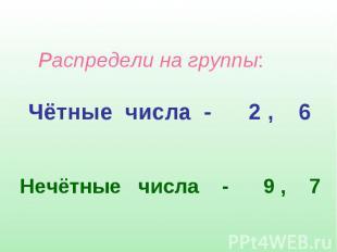 Распредели на группы: Чётные числа - 2 , 6 Нечётные числа - 9 , 7