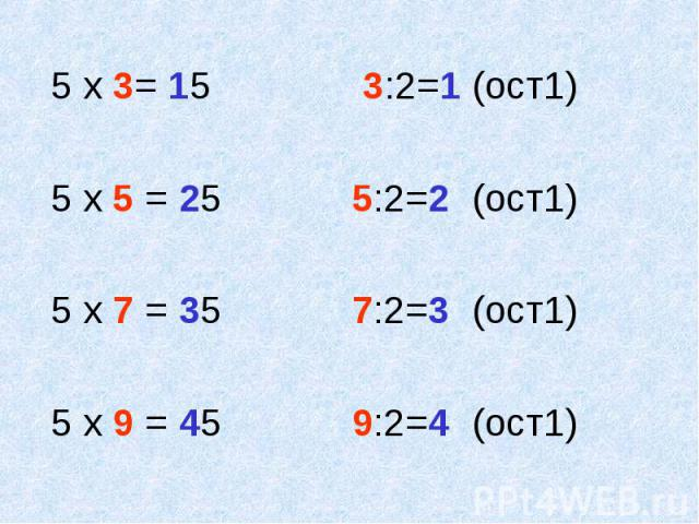 5 х 3= 15 3:2=1 (ост1) 5 х 5 = 25 5:2=2 (ост1) 5 х 7 = 35 7:2=3 (ост1) 5 х 9 = 45 9:2=4 (ост1)