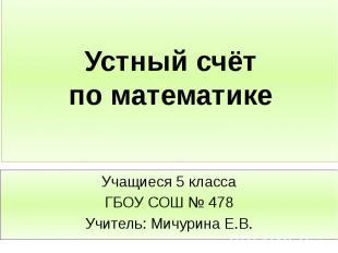 Устный счёт по математике Учащиеся 5 класса ГБОУ СОШ № 478 Учитель: Мичурина Е.В