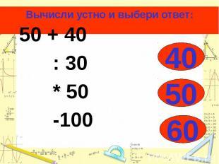 Вычисли устно и выбери ответ: 50 + 40 : 30 * 50 -100