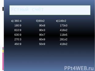 Устный счёт а) 360:4 б)90х2 в)146х2 180:9 90х8 173х3 810:9 90х3 416х2 630:9 90х7