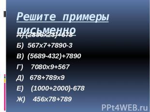 Решите примеры письменно А) (2896х23)+678 Б) 567х7+7890-3 В) (5689-432)+7890 Г)