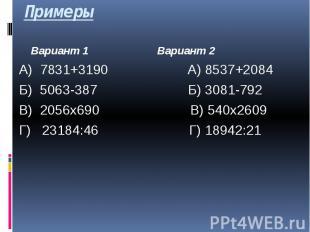 Примеры Вариант 1 Вариант 2 А) 7831+3190 А) 8537+2084 Б) 5063-387 Б) 3081-792 В)
