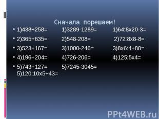 Сначала порешаем! 1)438+258= 1)3289-1289= 1)64:8х20-3= 2)365+635= 2)548-208= 2)7