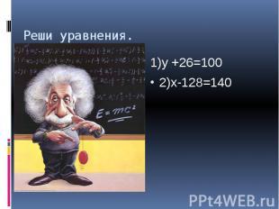 Реши уравнения. 1)y +26=100 2)x-128=140