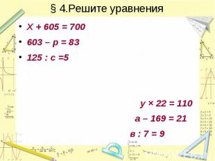 § 4.Решите уравнения Х + 605 = 700 603 – р = 83 125 : с =5 у × 22 = 110 а – 169