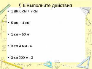 § 6.Выполните действия 1 дм 6 см + 7 см 5 дм – 4 см 1 км – 50 м 3 см 4 мм 4 3 км
