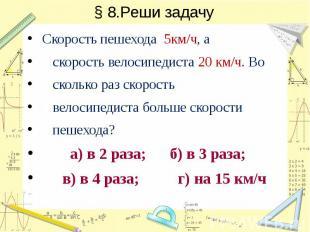 § 8.Реши задачу Скорость пешехода 5км/ч, а скорость велосипедиста 20 км/ч. Во ск