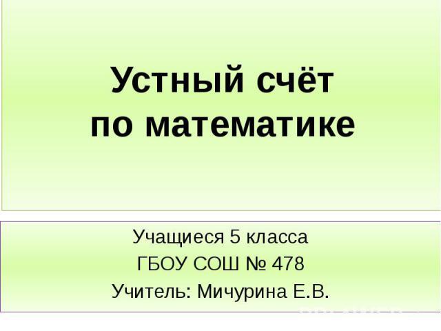 Устный счёт по математике Учащиеся 5 класса ГБОУ СОШ № 478 Учитель: Мичурина Е.В.