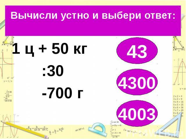 Вычисли устно и выбери ответ: 1 ц + 50 кг :30 -700 г