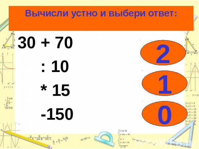 Вычисли устно и выбери ответ: 30 + 70 : 10 * 15 -150