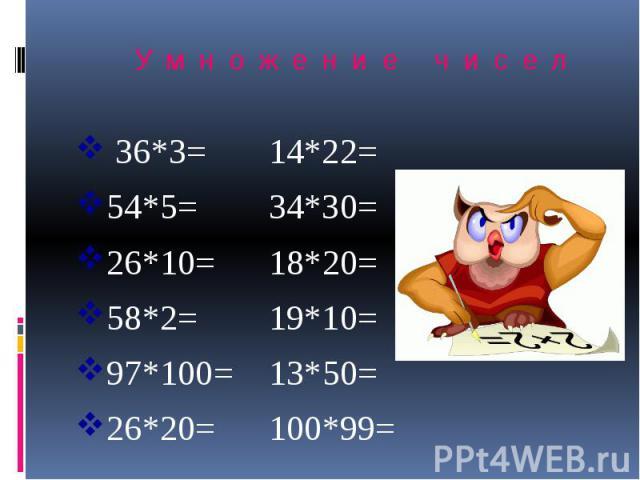 Умножение чисел 36*3= 14*22= 54*5= 34*30= 26*10= 18*20= 58*2= 19*10= 97*100= 13*50= 26*20= 100*99=