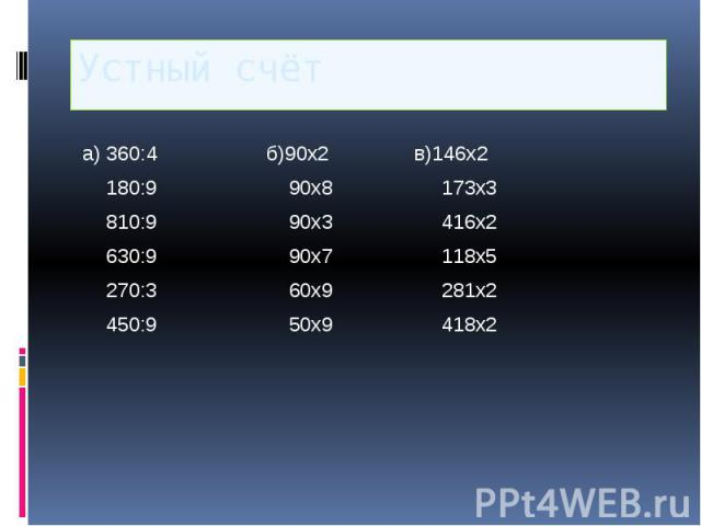 Устный счёт а) 360:4 б)90х2 в)146х2 180:9 90х8 173х3 810:9 90х3 416х2 630:9 90х7 118х5 270:3 60х9 281х2 450:9 50х9 418х2