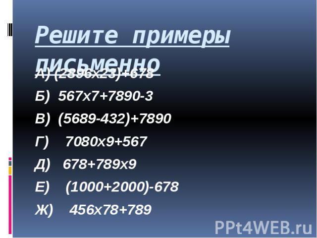Решите примеры письменно А) (2896х23)+678 Б) 567х7+7890-3 В) (5689-432)+7890 Г) 7080х9+567 Д) 678+789х9 Е) (1000+2000)-678 Ж) 456х78+789