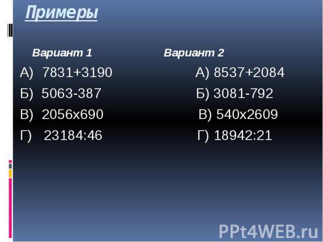 Примеры Вариант 1 Вариант 2 А) 7831+3190 А) 8537+2084 Б) 5063-387 Б) 3081-792 В) 2056х690 В) 540х2609 Г) 23184:46 Г) 18942:21
