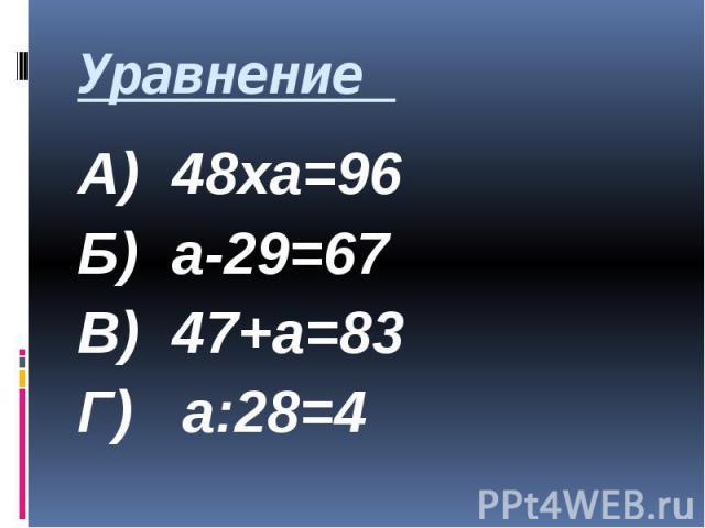 Уравнение А) 48ха=96 Б) а-29=67 В) 47+а=83 Г) а:28=4