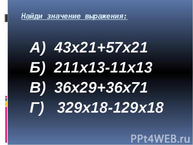 Найди значение выражения: А) 43х21+57х21 Б) 211х13-11х13 В) 36х29+36х71 Г) 329х18-129х18