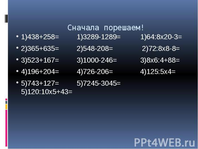 Сначала порешаем! 1)438+258= 1)3289-1289= 1)64:8х20-3= 2)365+635= 2)548-208= 2)72:8х8-8= 3)523+167= 3)1000-246= 3)8х6:4+88= 4)196+204= 4)726-206= 4)125:5х4= 5)743+127= 5)7245-3045= 5)120:10х5+43=