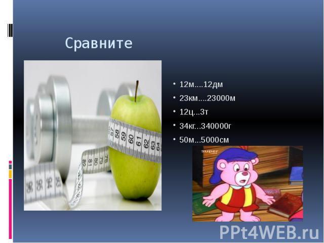 Сравните 12м....12дм 23км....23000м 12ц...3т 34кг...340000г 50м...5000см