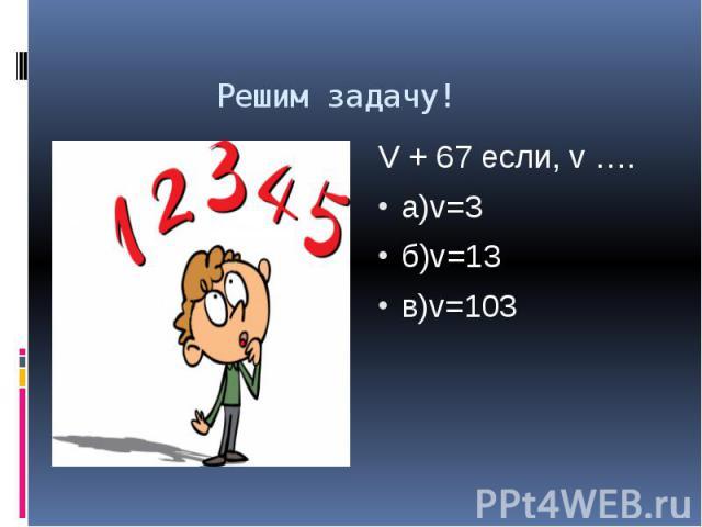 Решим задачу! V + 67 если, v …. а)v=3 б)v=13 в)v=103