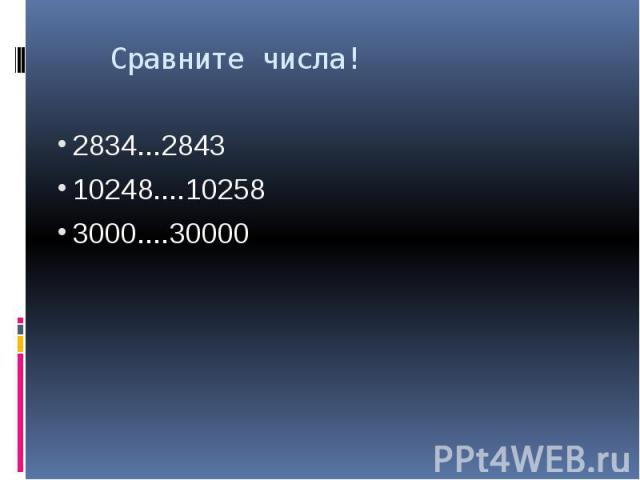 Сравните числа! 2834...2843 10248....10258 3000....30000