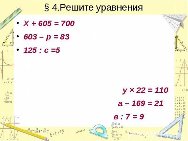 § 4.Решите уравнения Х + 605 = 700 603 – р = 83 125 : с =5 у × 22 = 110 а – 169 = 21 в : 7 = 9