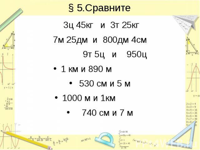 § 5.Сравните 3ц 45кг и 3т 25кг 7м 25дм и 800дм 4см 9т 5ц и 950ц 1 км и 890 м 530 см и 5 м 1000 м и 1км 740 см и 7 м