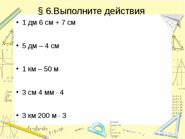 § 6.Выполните действия 1 дм 6 см + 7 см 5 дм – 4 см 1 км – 50 м 3 см 4 мм 4 3 км 200 м 3