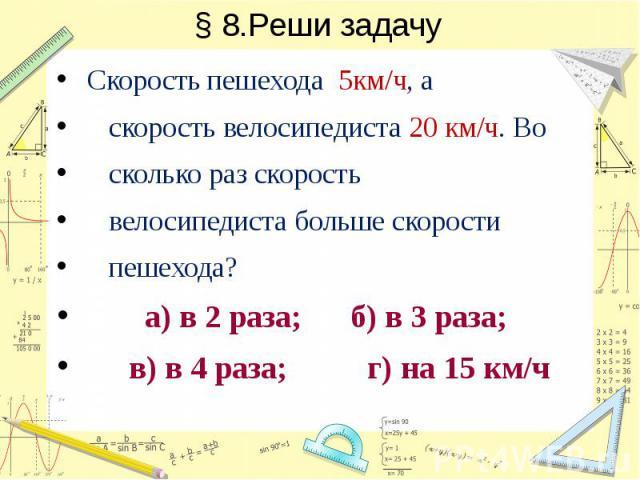§ 8.Реши задачу Скорость пешехода 5км/ч, а скорость велосипедиста 20 км/ч. Во сколько раз скорость велосипедиста больше скорости пешехода? а) в 2 раза; б) в 3 раза; в) в 4 раза; г) на 15 км/ч