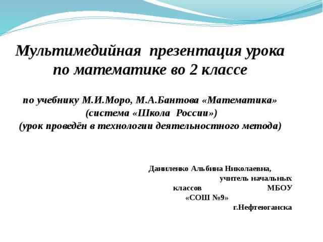 Мультимедийная презентация урока по математике во 2 классе по учебнику М.И.Моро, М.А.Бантова «Математика» (система «Школа России») (урок проведён в технологии деятельностного метода)
