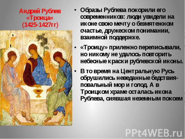Андрей Рублев «Троица« (1425-1427гг) Образы Рублева покорили его современников: люди увидели на иконе свою мечту о безмятежном счастье, дружеском понимании, взаимной поддержке. «Троицу» прилежно переписывали, но никому не удалось повторить небесные …
