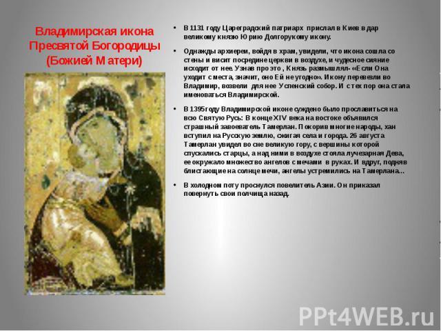 Владимирская икона Пресвятой Богородицы (Божией Матери) В 1131 году Цареградский патриарх прислал в Киев в дар великому князю Юрию Долгорукому икону. Однажды архиереи, войдя в храм, увидели, что икона сошла со стены и висит посредине церкви в воздух…