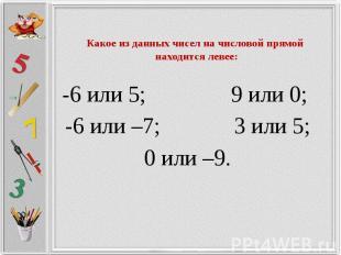 Какое из данных чисел на числовой прямой находится левее: -6 или 5; 9 или 0; -6