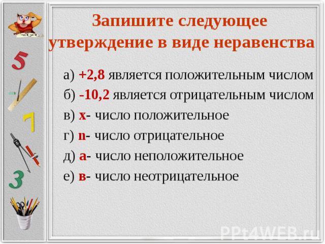 Запишите следующее утверждение в виде неравенства а) +2,8 является положительным числом б) -10,2 является отрицательным числом в) х- число положительное г) n- число отрицательное д) а- число неположительное е) в- число неотрицательное