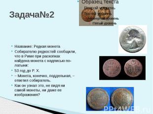 Задача№2 Название: Редкая монета Собирателю редкостей сообщили, что в Риме при р