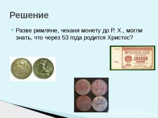 Решение Разве римляне, чеканя монету до P. X., могли знать, что через 53 года ро
