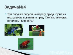 Задача№4 Три лягушки сидели на берегу пруда. Одна из них решила прыгнуть в пруд.
