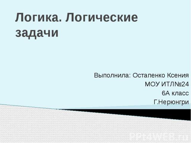 Логика. Логические задачи Выполнила: Остапенко Ксения МОУ ИТЛ№24 6А класс Г.Нерюнгри
