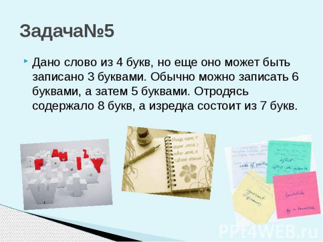 Задача№5 Дано слово из 4 букв, но еще оно может быть записано 3 буквами. Обычно можно записать 6 буквами, а затем 5 буквами. Отродясь содержало 8 букв, а изредка состоит из 7 букв.