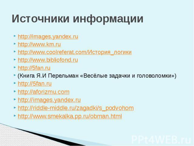 Источники информации http://images.yandex.ru http://www.km.ru http://www.coolreferat.com/История_логики http://www.bibliofond.ru http://5fan.ru (Книга Я.И Перельман «Весёлые задачки и головоломки») http://5fan.ru http://aforizmu.com http://images.ya…
